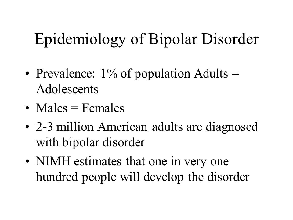 Epidemiology of Bipolar Disorder Prevalence: 1% of population Adults = Adolescents Males = Females 2-3 million American adults are diagnosed with bipolar disorder NIMH estimates that one in very one hundred people will develop the disorder