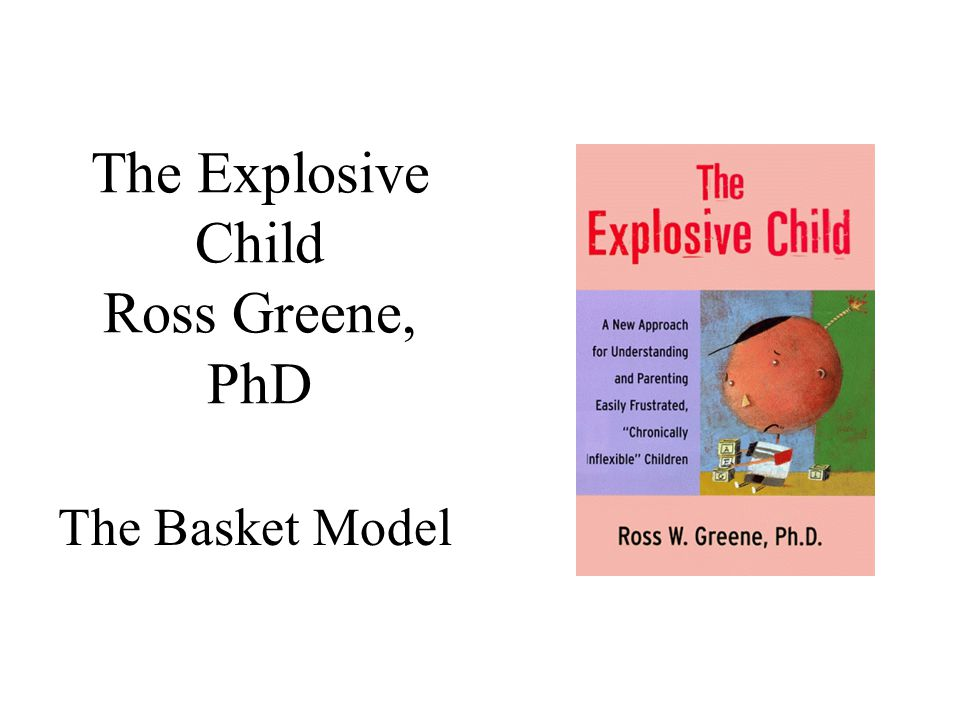 The Explosive Child Ross Greene, PhD The Basket Model