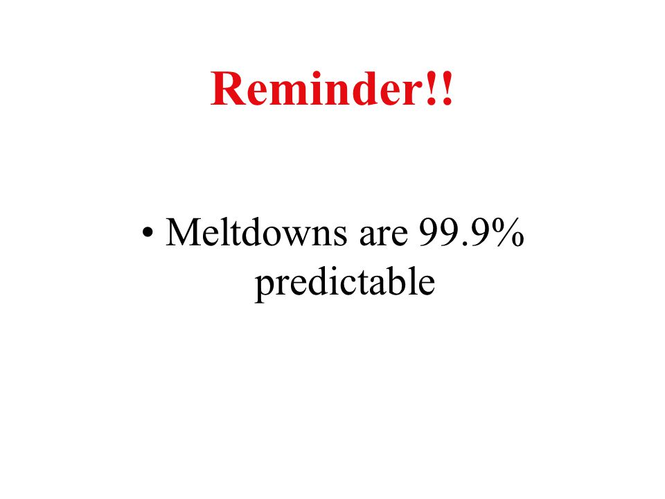 Reminder!! Meltdowns are 99.9% predictable