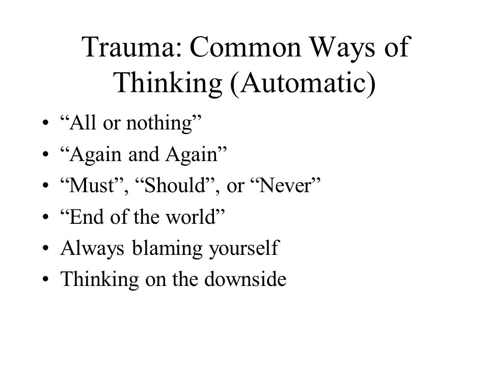 "Trauma: Common Ways of Thinking (Automatic) ""All or nothing"" ""Again and Again"" ""Must"", ""Should"", or ""Never"" ""End of the world"" Always blaming yourself"