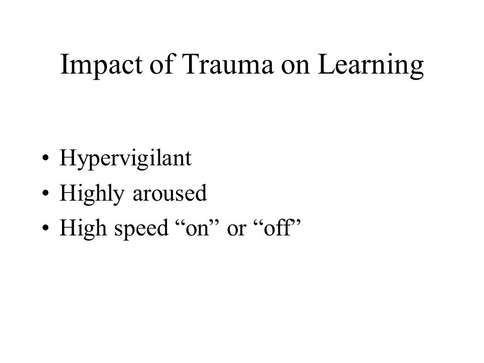 "Impact of Trauma on Learning Hypervigilant Highly aroused High speed ""on"" or ""off"""