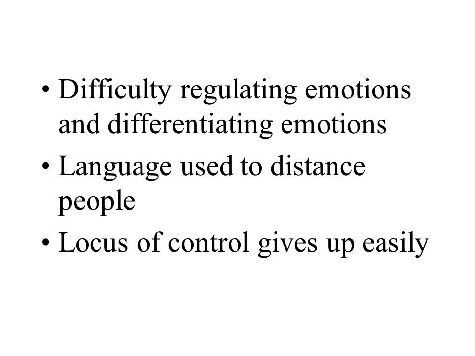Difficulty regulating emotions and differentiating emotions Language used to distance people Locus of control gives up easily