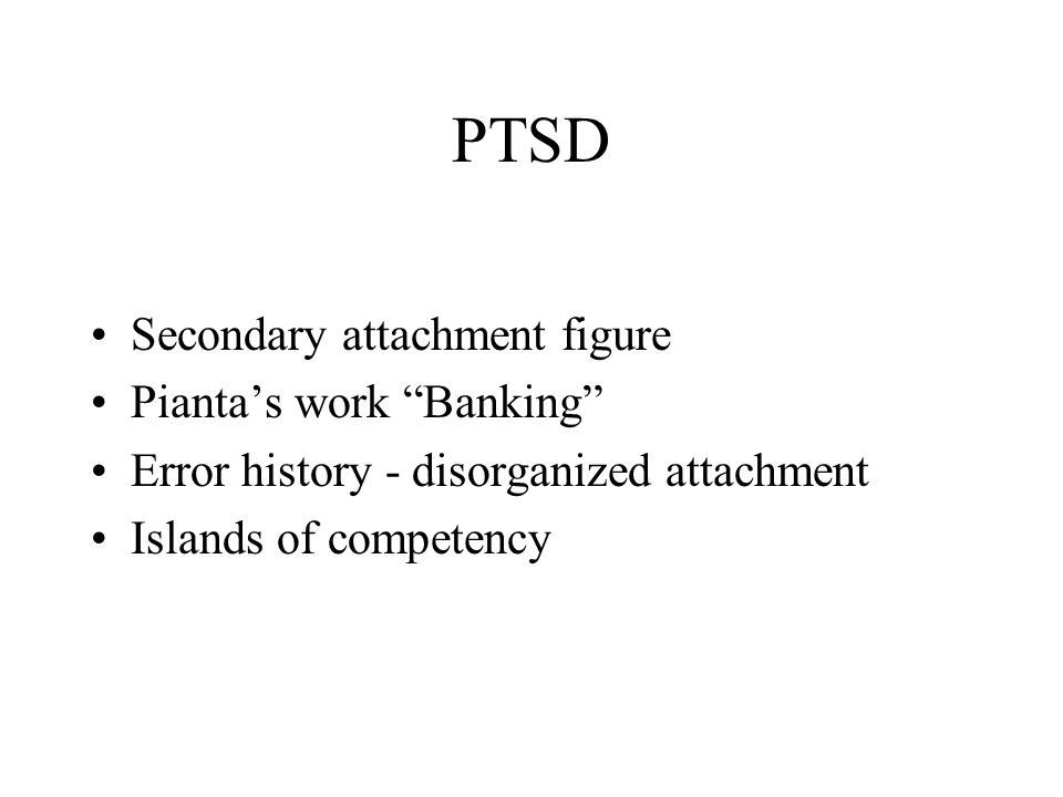 "PTSD Secondary attachment figure Pianta's work ""Banking"" Error history - disorganized attachment Islands of competency"