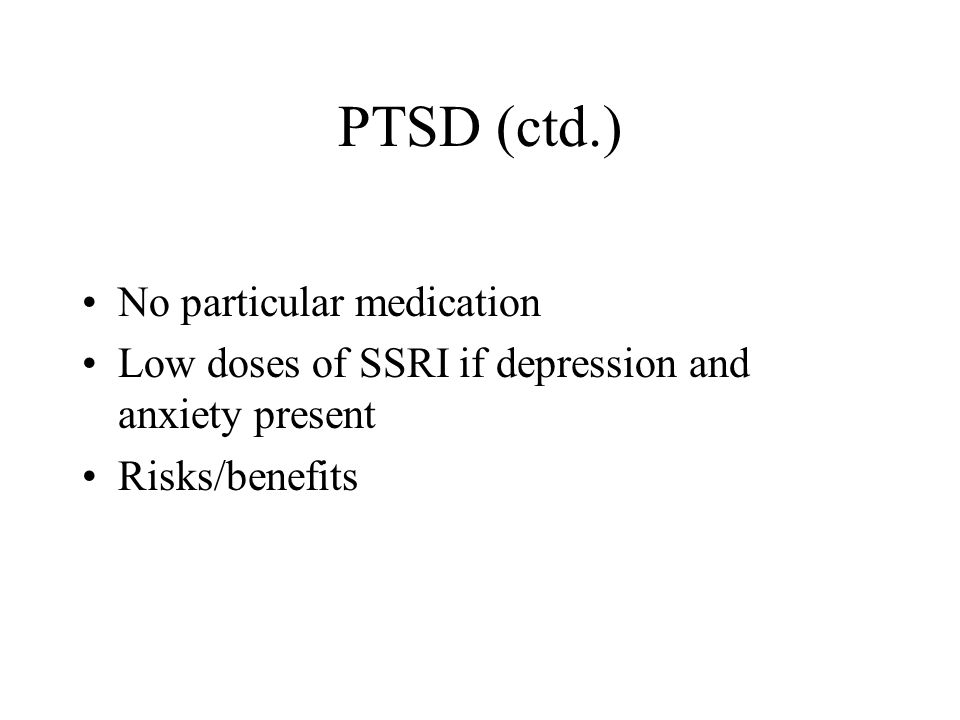 PTSD (ctd.) No particular medication Low doses of SSRI if depression and anxiety present Risks/benefits