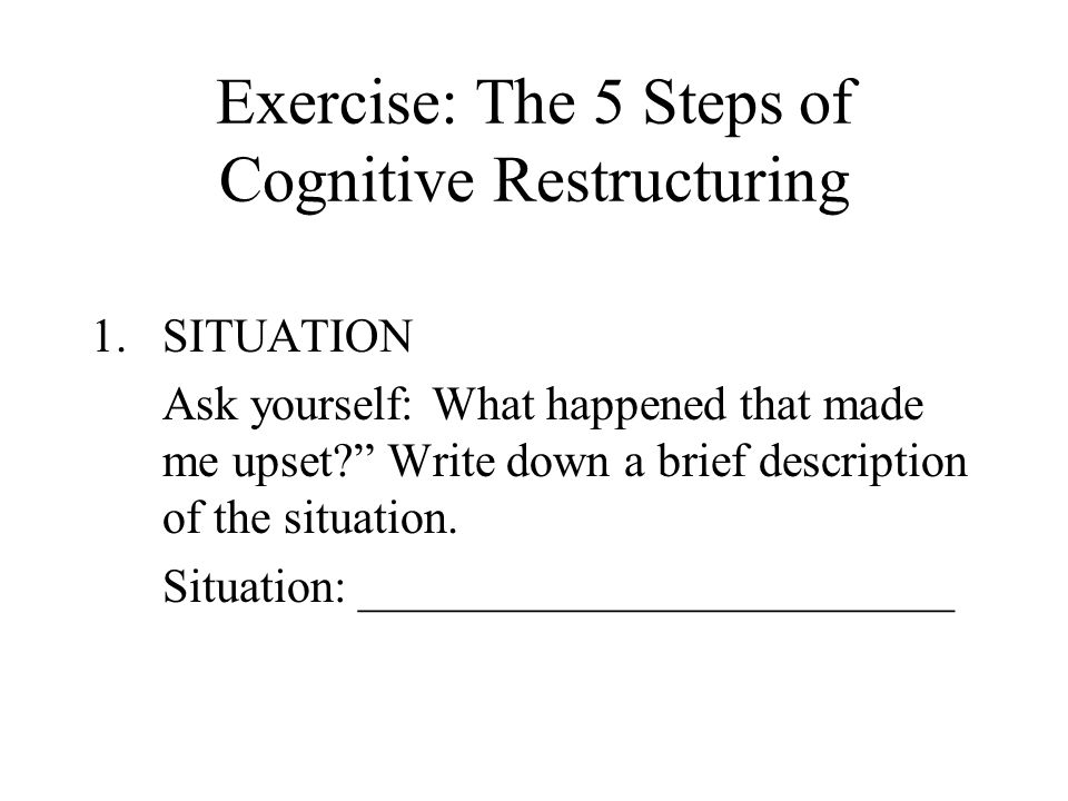"Exercise: The 5 Steps of Cognitive Restructuring 1.SITUATION Ask yourself: What happened that made me upset?"" Write down a brief description of the si"