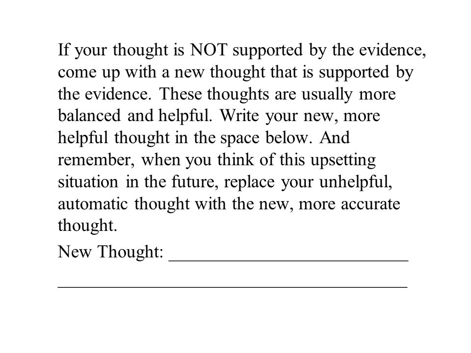 If your thought is NOT supported by the evidence, come up with a new thought that is supported by the evidence. These thoughts are usually more balanc