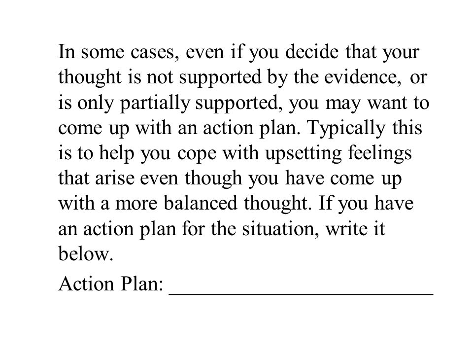 In some cases, even if you decide that your thought is not supported by the evidence, or is only partially supported, you may want to come up with an action plan.