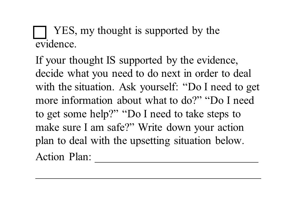 YES, my thought is supported by the evidence. If your thought IS supported by the evidence, decide what you need to do next in order to deal with the