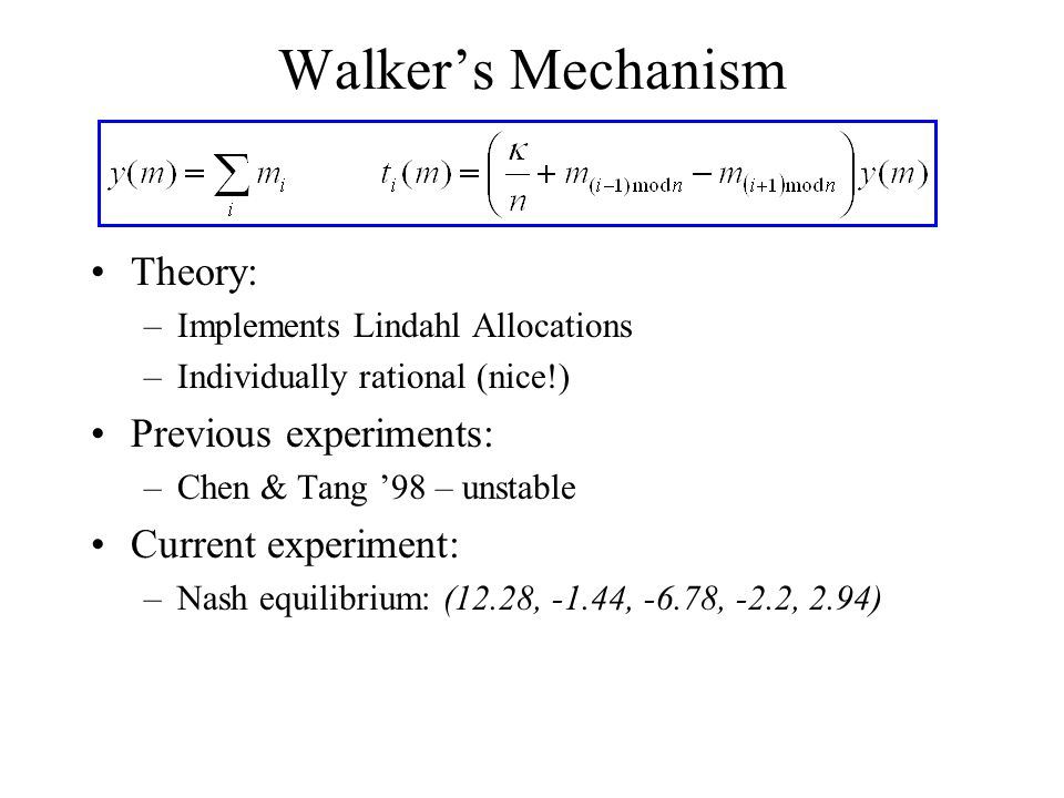 Walker's Mechanism Theory: –Implements Lindahl Allocations –Individually rational (nice!) Previous experiments: –Chen & Tang '98 – unstable Current experiment: –Nash equilibrium: (12.28, -1.44, -6.78, -2.2, 2.94)
