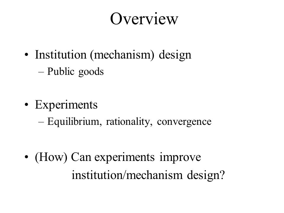 Overview Institution (mechanism) design –Public goods Experiments –Equilibrium, rationality, convergence (How) Can experiments improve institution/mechanism design