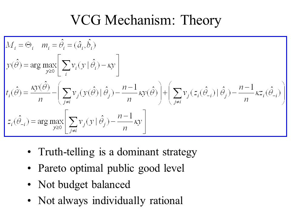 VCG Mechanism: Theory Truth-telling is a dominant strategy Pareto optimal public good level Not budget balanced Not always individually rational