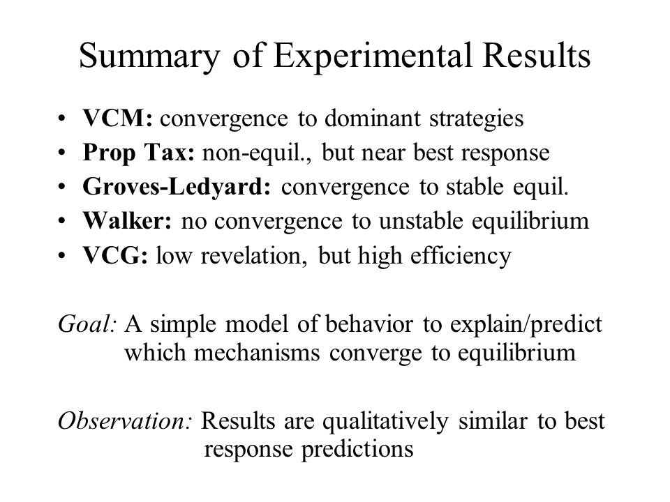 Summary of Experimental Results VCM: convergence to dominant strategies Prop Tax: non-equil., but near best response Groves-Ledyard: convergence to stable equil.