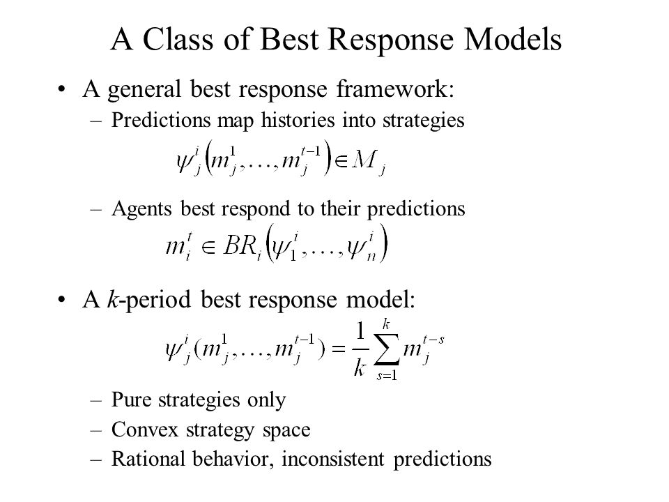 A Class of Best Response Models A general best response framework: –Predictions map histories into strategies –Agents best respond to their predictions A k-period best response model: –Pure strategies only –Convex strategy space –Rational behavior, inconsistent predictions