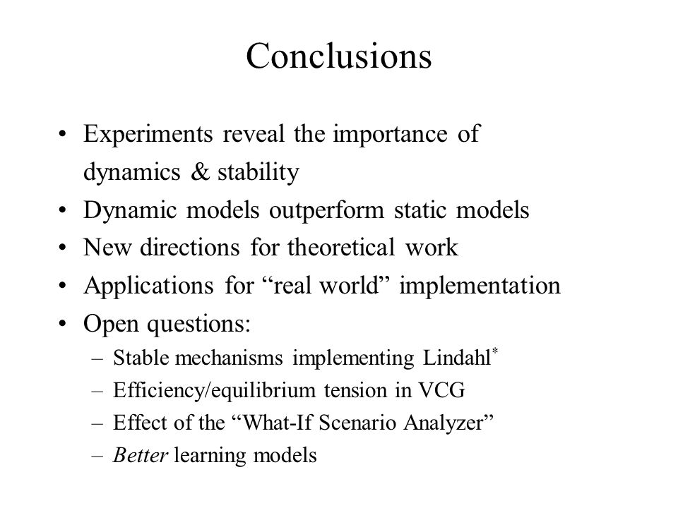 Conclusions Experiments reveal the importance of dynamics & stability Dynamic models outperform static models New directions for theoretical work Applications for real world implementation Open questions: –Stable mechanisms implementing Lindahl * –Efficiency/equilibrium tension in VCG –Effect of the What-If Scenario Analyzer –Better learning models