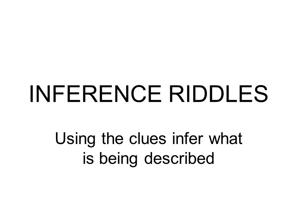 INFERENCE RIDDLES Using the clues infer what is being described