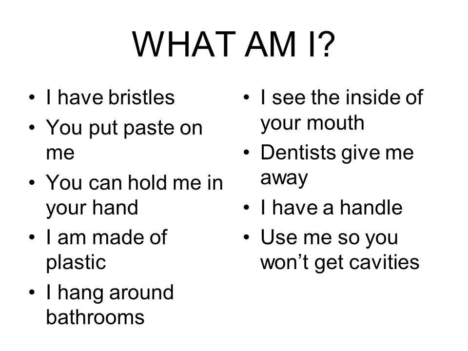 WHAT AM I? I have bristles You put paste on me You can hold me in your hand I am made of plastic I hang around bathrooms I see the inside of your mout