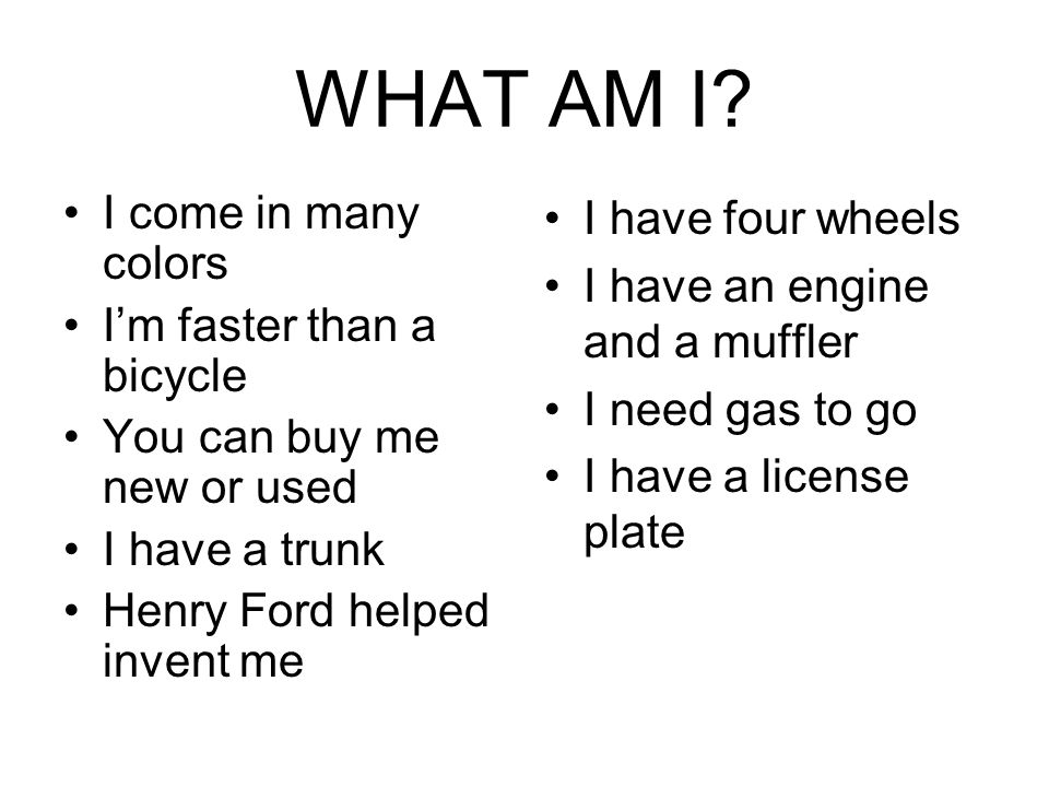 WHAT AM I? I come in many colors I'm faster than a bicycle You can buy me new or used I have a trunk Henry Ford helped invent me I have four wheels I