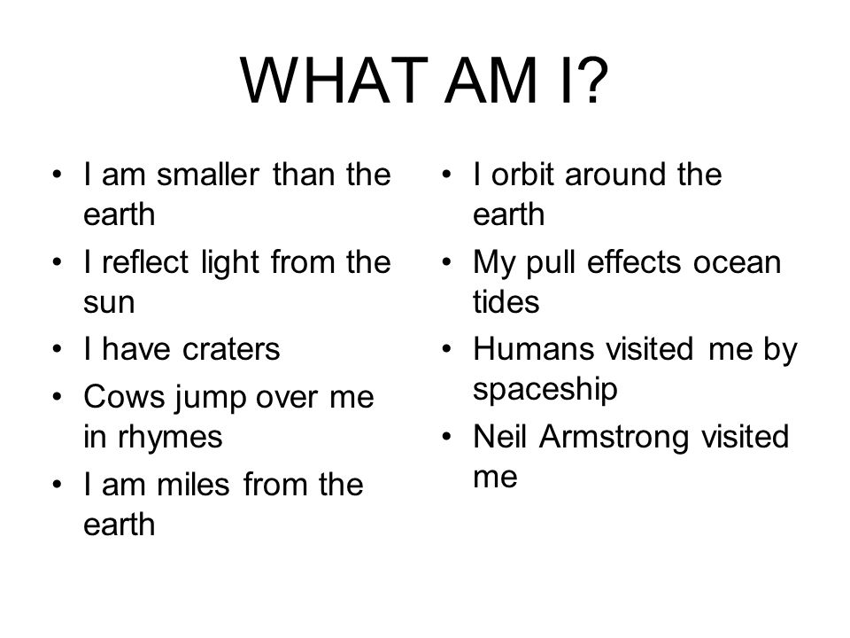 WHAT AM I? I am smaller than the earth I reflect light from the sun I have craters Cows jump over me in rhymes I am miles from the earth I orbit aroun