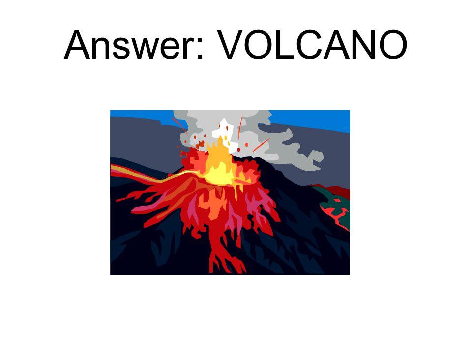 Answer: VOLCANO