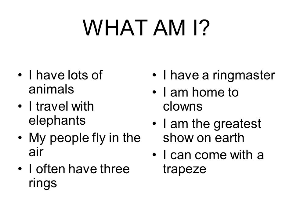 WHAT AM I? I have lots of animals I travel with elephants My people fly in the air I often have three rings I have a ringmaster I am home to clowns I