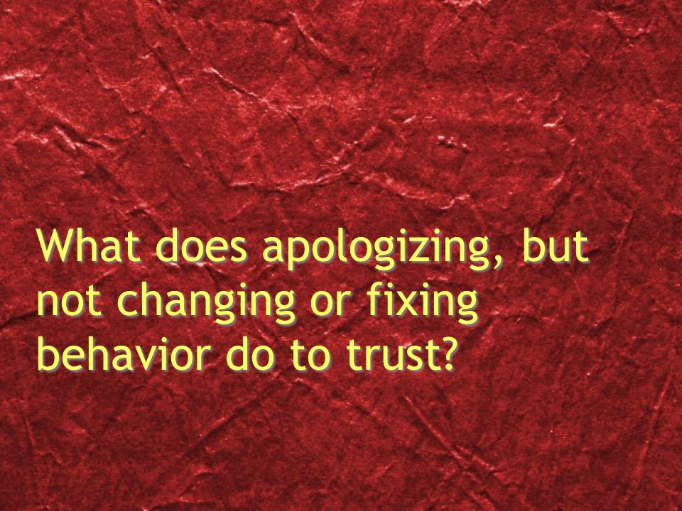 What does apologizing, but not changing or fixing behavior do to trust