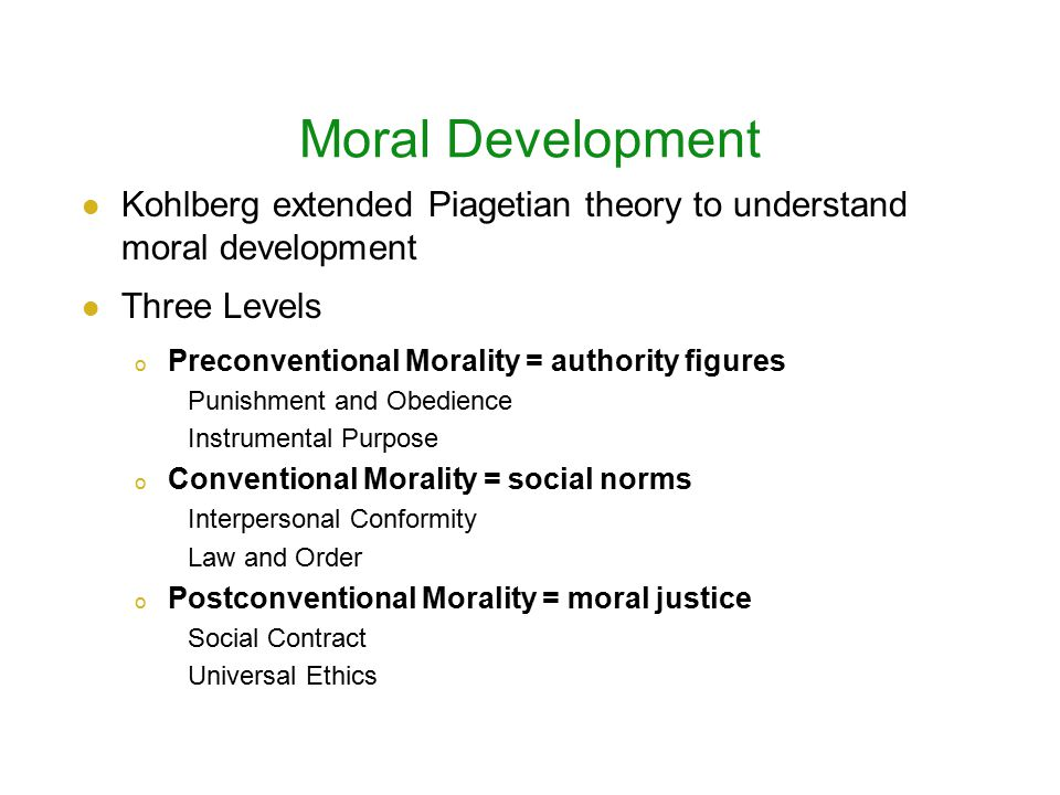 Moral Development Kohlberg extended Piagetian theory to understand moral development Three Levels o Preconventional Morality = authority figures Punishment and Obedience Instrumental Purpose o Conventional Morality = social norms Interpersonal Conformity Law and Order o Postconventional Morality = moral justice Social Contract Universal Ethics