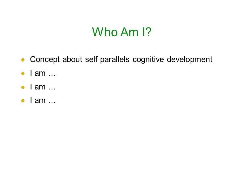 Who Am I? Concept about self parallels cognitive development I am …