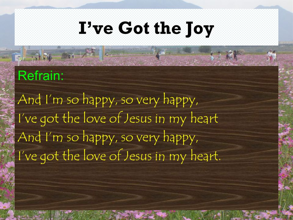 I've Got the Joy Refrain: And I'm so happy, so very happy, I've got the love of Jesus in my heart And I'm so happy, so very happy, I've got the love of Jesus in my heart.