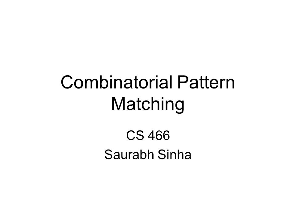 Combinatorial Pattern Matching CS 466 Saurabh Sinha