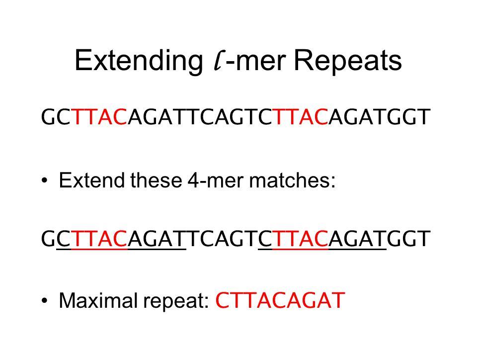 Extending l -mer Repeats GCTTACAGATTCAGTCTTACAGATGGT Extend these 4-mer matches: GCTTACAGATTCAGTCTTACAGATGGT Maximal repeat: CTTACAGAT