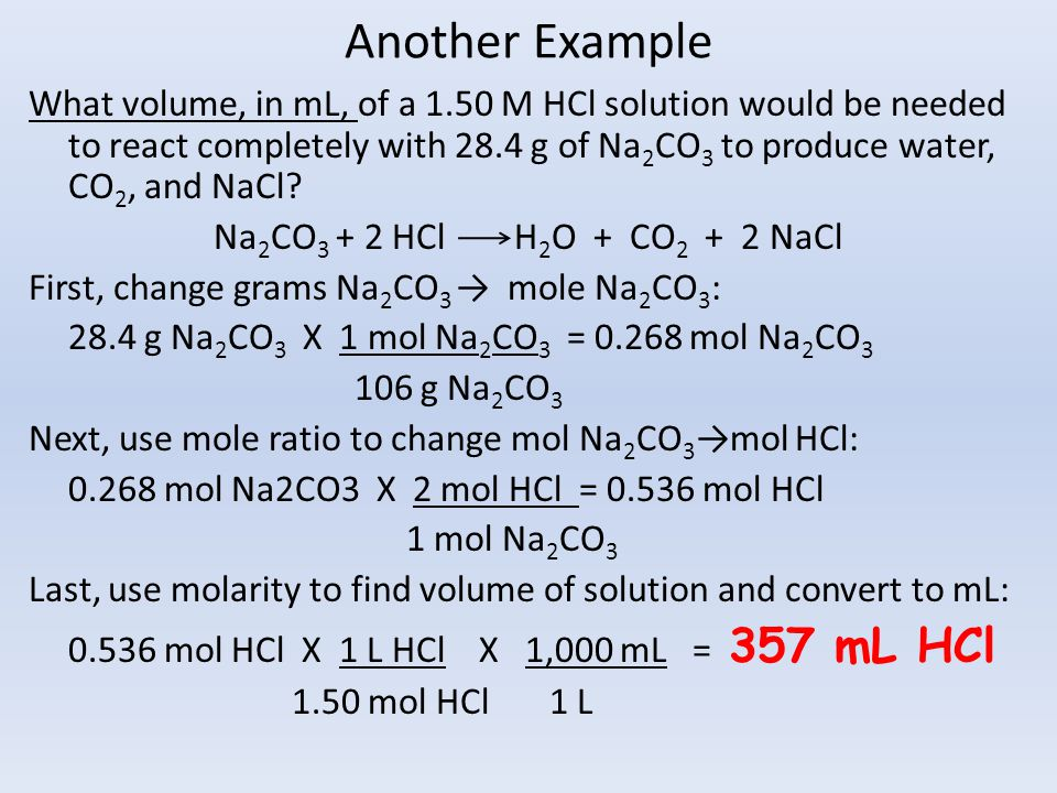 Another Example What volume, in mL, of a 1.50 M HCl solution would be needed to react completely with 28.4 g of Na 2 CO 3 to produce water, CO 2, and NaCl.