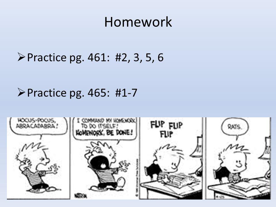 Homework  Practice pg. 461: #2, 3, 5, 6  Practice pg. 465: #1-7