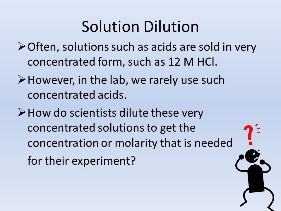 Solution Dilution  Often, solutions such as acids are sold in very concentrated form, such as 12 M HCl.