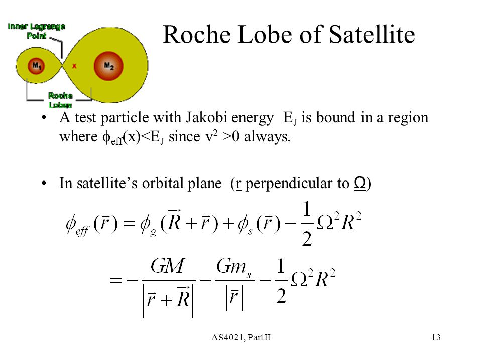 AS4021, Part II13 Roche Lobe of Satellite A test particle with Jakobi energy E J is bound in a region where  eff (x) 0 always.