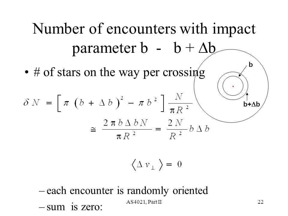 AS4021, Part II22 Number of encounters with impact parameter b - b +  b # of stars on the way per crossing –each encounter is randomly oriented –sum is zero: b b+  b