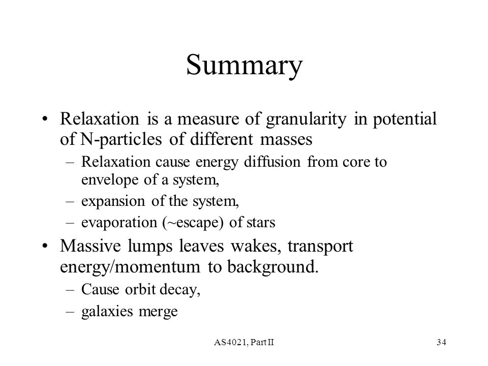 AS4021, Part II34 Summary Relaxation is a measure of granularity in potential of N-particles of different masses –Relaxation cause energy diffusion from core to envelope of a system, –expansion of the system, –evaporation (~escape) of stars Massive lumps leaves wakes, transport energy/momentum to background.
