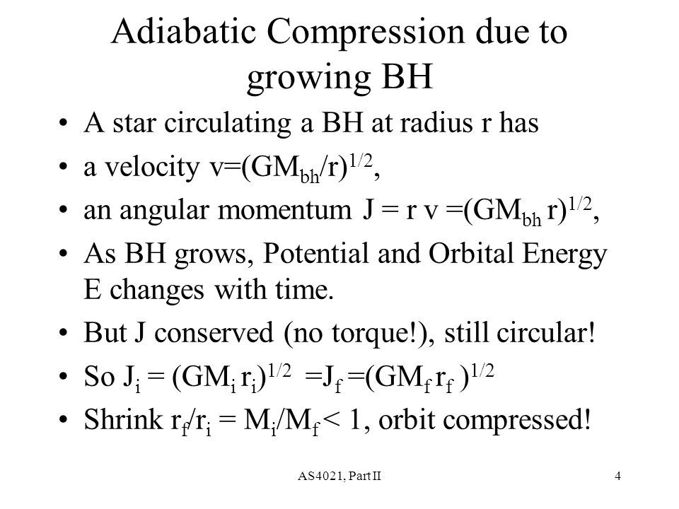 AS4021, Part II4 Adiabatic Compression due to growing BH A star circulating a BH at radius r has a velocity v=(GM bh /r) 1/2, an angular momentum J = r v =(GM bh r) 1/2, As BH grows, Potential and Orbital Energy E changes with time.