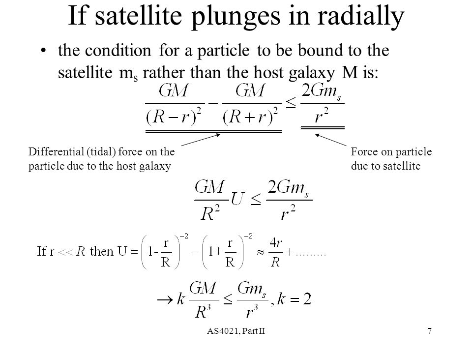 AS4021, Part II7 If satellite plunges in radially the condition for a particle to be bound to the satellite m s rather than the host galaxy M is: Differential (tidal) force on the particle due to the host galaxy Force on particle due to satellite