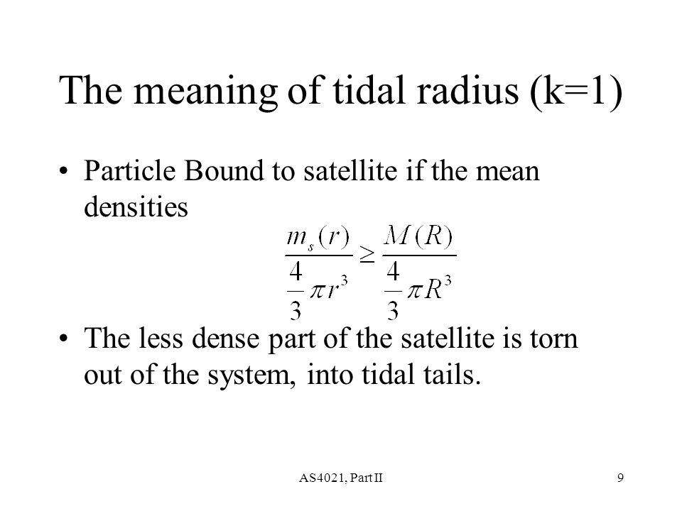 AS4021, Part II9 The meaning of tidal radius (k=1) Particle Bound to satellite if the mean densities The less dense part of the satellite is torn out of the system, into tidal tails.