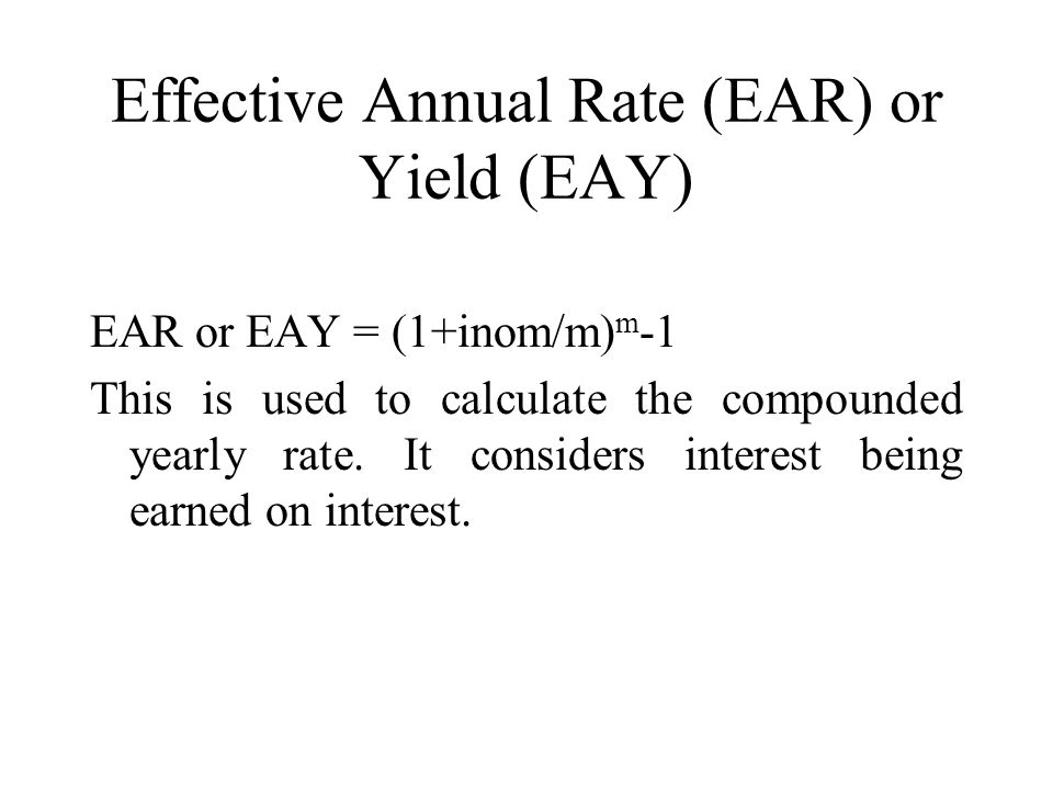 Effective Annual Rate (EAR) or Yield (EAY) EAR or EAY = (1+inom/m) m -1 This is used to calculate the compounded yearly rate.