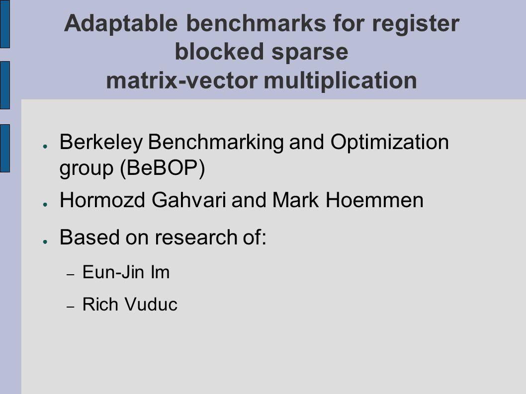 Adaptable benchmarks for register blocked sparse matrix-vector multiplication ● Berkeley Benchmarking and Optimization group (BeBOP) ● Hormozd Gahvari