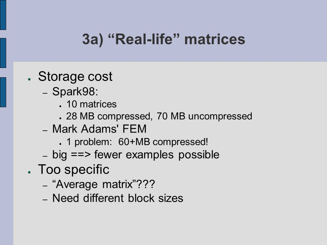 3a) Real-life matrices ● Storage cost – Spark98: ● 10 matrices ● 28 MB compressed, 70 MB uncompressed – Mark Adams FEM ● 1 problem: 60+MB compressed.