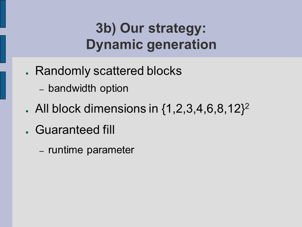 3b) Our strategy: Dynamic generation ● Randomly scattered blocks – bandwidth option ● All block dimensions in {1,2,3,4,6,8,12} 2 ● Guaranteed fill – runtime parameter