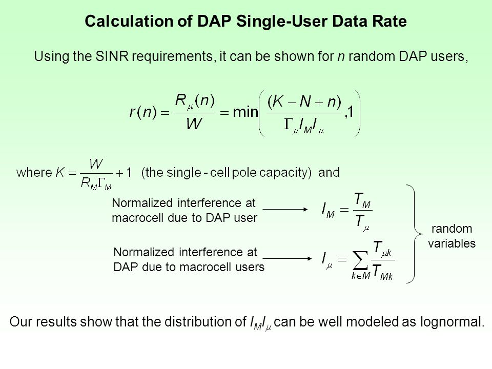 Calculation of DAP Single-User Data Rate Normalized interference at macrocell due to DAP user Normalized interference at DAP due to macrocell users random variables Using the SINR requirements, it can be shown for n random DAP users, Our results show that the distribution of I M I  can be well modeled as lognormal.