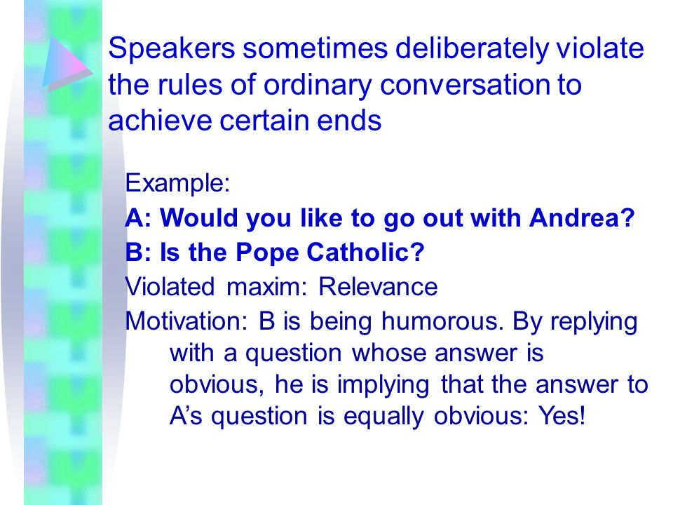 Speakers sometimes deliberately violate the rules of ordinary conversation to achieve certain ends Example: A: Would you like to go out with Andrea? B