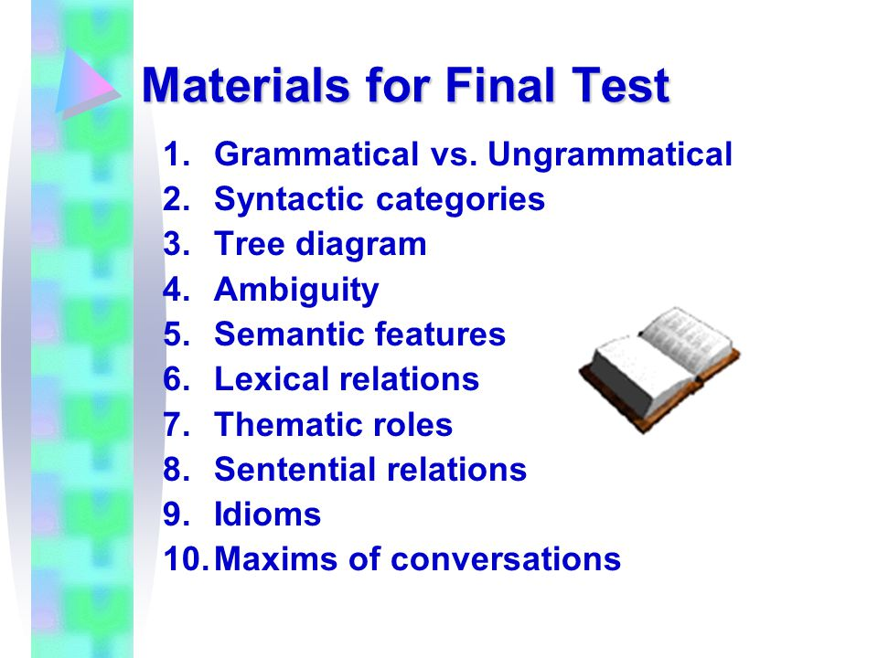 Materials for Final Test 1.Grammatical vs. Ungrammatical 2.Syntactic categories 3.Tree diagram 4.Ambiguity 5.Semantic features 6.Lexical relations 7.T