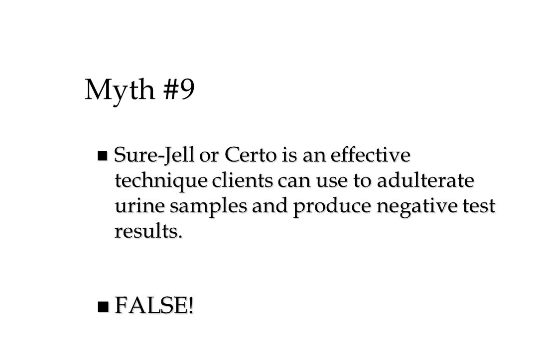 Myth #9 n Sure-Jell or Certo is an effective technique clients can use to adulterate urine samples and produce negative test results.