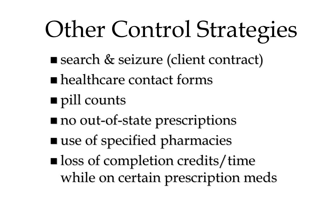 Other Control Strategies n search & seizure (client contract) n healthcare contact forms n pill counts n no out-of-state prescriptions n use of specified pharmacies n loss of completion credits/time while on certain prescription meds