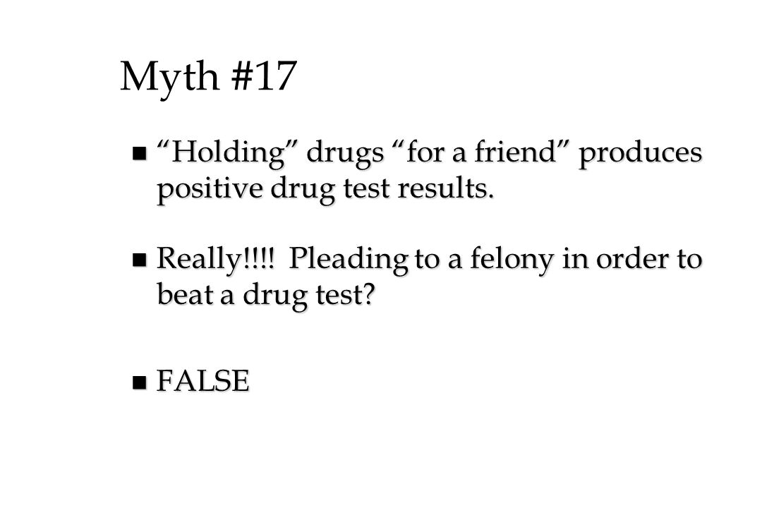 Myth #17 n Holding drugs for a friend produces positive drug test results.