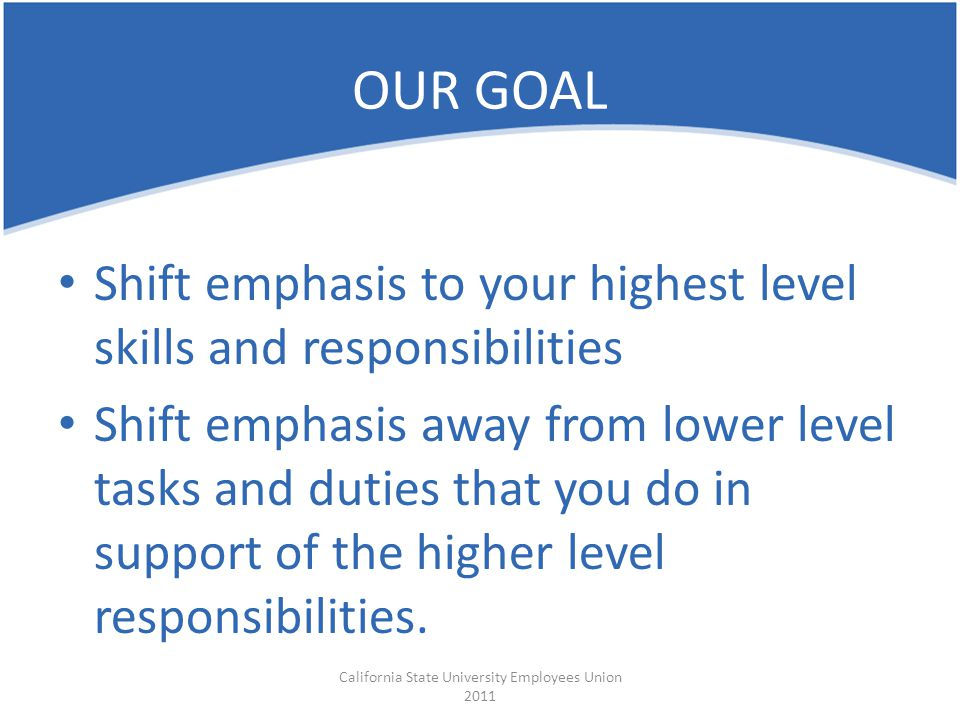 Shift emphasis to your highest level skills and responsibilities Shift emphasis away from lower level tasks and duties that you do in support of the h